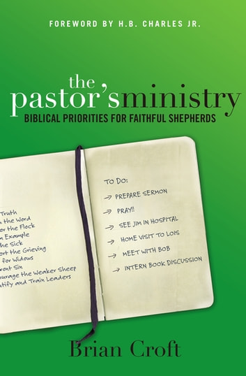 The Pastor's Ministry - Biblical Priorities for Faithful Shepherds ebook by Brian Croft