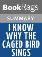 I Know Why the Caged Bird Sings by Maya Angelou l Summary & Study Guide ebook by BookRags