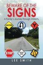 Beware of the Signs - A Family'S Journey Through Infidelity ebook by Lee Smith