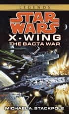 The Bacta War: Star Wars Legends (X-Wing) ebook by Michael A. Stackpole