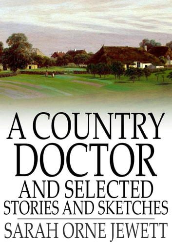 A Country Doctor and Selected Stories and Sketches ebook by Sarah Orne Jewett