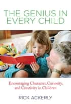 Genius in Every Child - Encouraging Character, Curiosity, and Creativity in Children ebook by Rick Ackerly