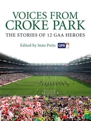 Voices from Croke Park - The Stories of 12 GAA Heroes ebook by Sean Potts,Sean Potts