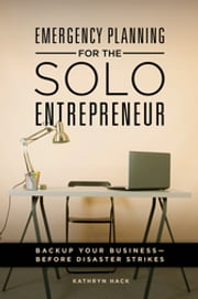 Emergency Planning for the Solo Entrepreneur - Back Up Your Business--Before Disaster Strikes ebook by Kathryn Hack
