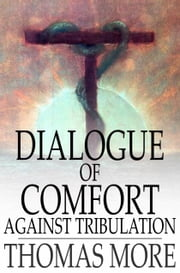Dialogue of Comfort Against Tribulation - With Modifications to Obsolete Language ebook by Thomas More,Monica Stevens