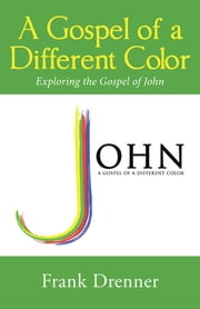 A Gospel of a Different Color - Exploring the Gospel of John ebook by Frank Drenner
