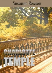 Charlotte Temple ( Charlotte, A Tale of Truth ) - Illustrated with Active Table of Contents ebook by Susanna Rowson