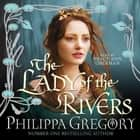 The Lady of the Rivers audiobook by Philippa Gregory