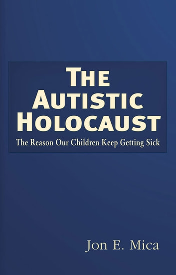 The Autistic Holocaust - The Reason Our Children Keep Getting Sick ebook by Jon E. Mica