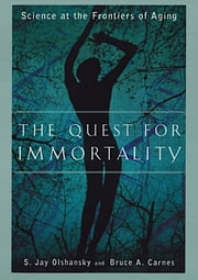 The Quest for Immortality: Science at the Frontiers of Aging ebook by Bruce A. Carnes, Ph.D.,S. Jay Olshansky, Ph.D.