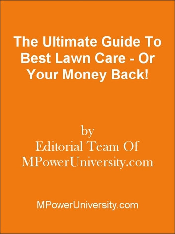 The Ultimate Guide To Best Lawn Care - Or Your Money Back! ebook by Editorial Team Of MPowerUniversity.com