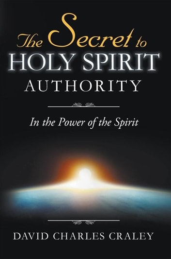 The Secret to Holy Spirit Authority - In the Power of the Spirit ebook by David Charles Craley