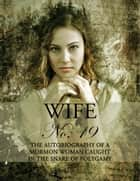 Wife No. 19 - The Autobiography of a Mormon Woman Caught in the Snare of Polygamy ebook by Ann-Eliza Young