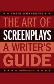The Art of Screenplays: A Writer's Guide ebook by Mukherjee, Robin