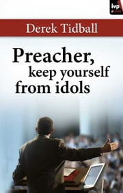 Preacher, Keep Yourself From Idols ebook by Derek Tidball