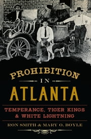 Prohibition in Atlanta - Temperance, Tiger Kings & White Lightning ebook by Ron Smith,Mary O. Boyle
