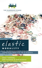 Elastic Morality - Leading Young Adults in Our Age of Acceptance ebook by Chris Tompkins, Don Posterski & John McAuley