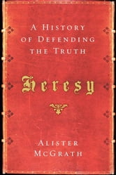 Heresy - A History of Defending the Truth ebook by Alister McGrath