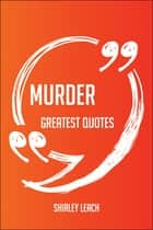 Murder Greatest Quotes - Quick, Short, Medium Or Long Quotes. Find The Perfect Murder Quotations For All Occasions - Spicing Up Letters, Speeches, And Everyday Conversations. ebook by Shirley Leach