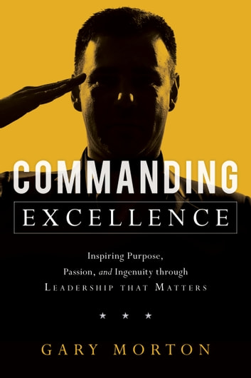 Commanding Excellence - Inspiring Purpose, Passion, and Ingenuity through Leadership that Matters eBook by Gary Morton