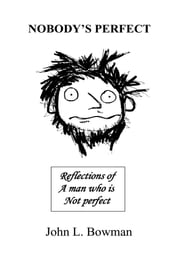 Nobody's Perfect - Reflections of a man who is not perfect ebook by John Bowman