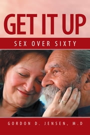 Get it Up - Sex for over sixty ebook by Gordon D. Jensen, M.D.