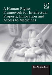 A Human Rights Framework for Intellectual Property, Innovation and Access to Medicines ebook by Dr Joo-Young Lee
