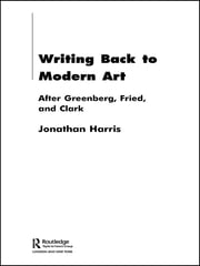 Writing Back to Modern Art - After Greenberg, Fried and Clark ebook by Jonathan Harris