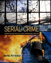 Serial Crime - Theoretical and Practical Issues in Behavioral Profiling ebook by Wayne Petherick, Wayne Petherick