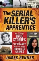 The Serial Killer's Apprentice: And 12 Other True Stories of Cleveland's Most Intriguing Unsolved Crimes ebook by James Renner