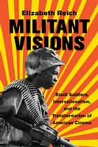 Militant Visions - Black Soldiers, Internationalism, and the Transformation of American Cinema ebook by Elizabeth Reich