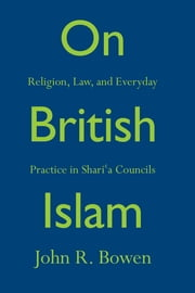 On British Islam - Religion, Law, and Everyday Practice in Shariʿa Councils ebook by John R. Bowen