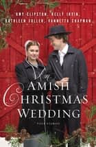 An Amish Christmas Wedding - Four Stories ebook by Amy Clipston, Kathleen Fuller, Kelly Irvin,...