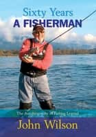 Sixty Years a Fisherman - The Autobiography of a Fishing Legend ebook by John Wilson