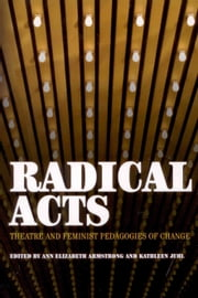 Radical Acts - Theatre and Feminist Pedagogies of Change ebook by Ann Elizabeth Armstrong,Kathleen Juhl,Ann Elizabeth Armstrong