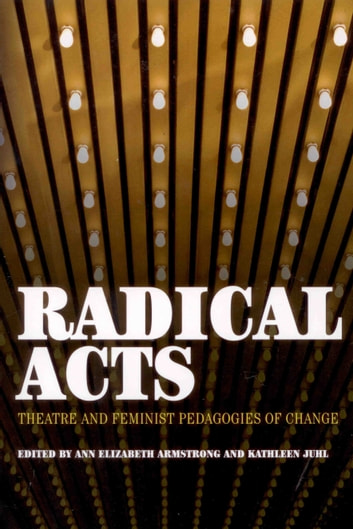 Radical Acts - Theatre and Feminist Pedagogies of Change ebook by Ann Elizabeth Armstrong