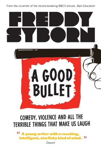 A Good Bullet - Comedy, Violence and All the Terrible Things That Make Us Laugh ebook by Freddy Syborn