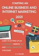 Starting an Online Business and Internet Marketing 2021: Guide to Setting up an E-Commerce Website, SEO, and Digital Marketing Strategies ebook by S. K. Holder