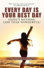 EVERY DAY IS YOUR BEST DAY - Expect nothing less than wonderful! ebook by Peter Benn