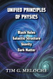 Unified Principles of Physics - Black Holes, Galactic Structure, Gravity, and Dark Matter ebook by Tim G. Meloche