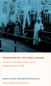 Transforming the Public Sphere - The Dutch National Exhibition of Women's Labor in 1898 ebook by Maria Grever,Berteke Waaldijk,Mischa  F. C. Hoyinck,Antoinette Burton,Robert E. Chesal
