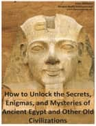 How to Unlock the Secrets, Enigmas, and Mysteries of Ancient Egypt and Other Old Civilizations ebook by Anna Mancini