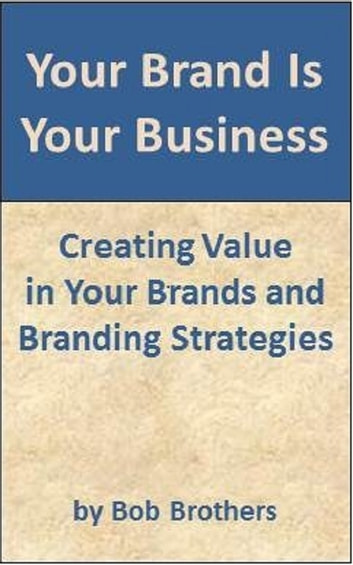 Your Brand Is Your Business: Creating Value in Your Brands and Branding Strategy ebook by Bob Brothers