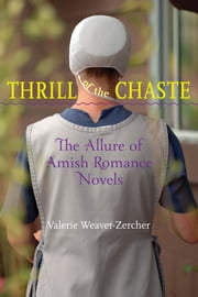 Thrill of the Chaste - The Allure of Amish Romance Novels ebook by Valerie Weaver-Zercher