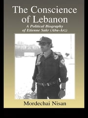 The Conscience of Lebanon - A Political Biography of Etienne Sakr (Abu-Arz) ebook by Mordechai Nisan