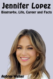 Jennifer Lopez Biography, Life, Career and Facts ebook by Aubrey Walker