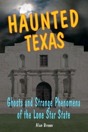 Haunted Texas - Ghosts and Strange Phenomena of the Lone Star State ebook by Alan Brown