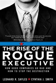 The Rise of the Rogue Executive: How Good Companies Go Bad and How to Stop the Destruction ebook by Sayles, Leonard R.