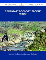 Elementary Zoology, Second Edition - The Original Classic Edition ebook by Vernon L. (Vernon Lyman) Kellogg