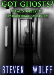 Got Ghosts? Real Stories of Paranormal Activity ebook by Steven Wolff
